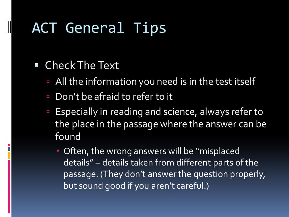 ACT General Tips  Answer the RIGHT question  ACT test makers TRY to trick you  They can throw in a red herring answer that is correct for another question