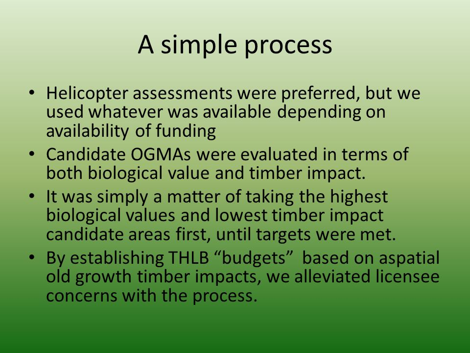 A simple process Helicopter assessments were preferred, but we used whatever was available depending on availability of funding Candidate OGMAs were evaluated in terms of both biological value and timber impact.