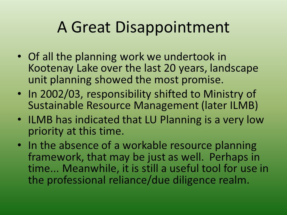 A Great Disappointment Of all the planning work we undertook in Kootenay Lake over the last 20 years, landscape unit planning showed the most promise.