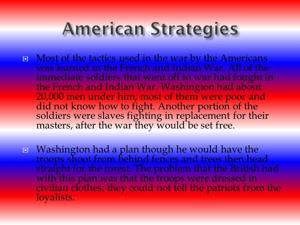  Most of the tactics used in the war by the Americans was learned in the French and Indian War.