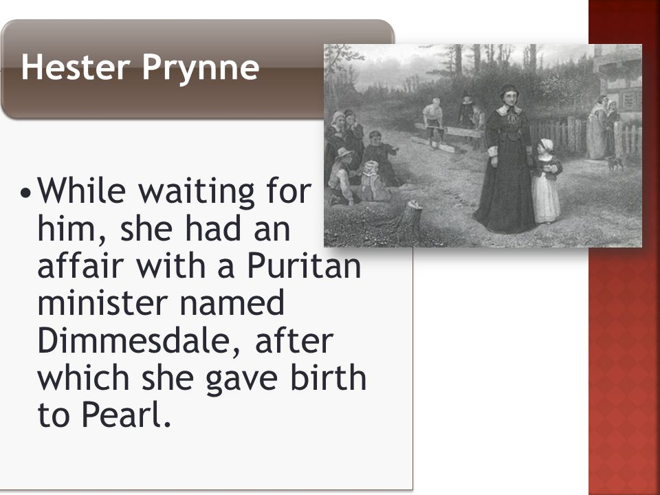 While waiting for him, she had an affair with a Puritan minister named Dimmesdale, after which she gave birth to Pearl.