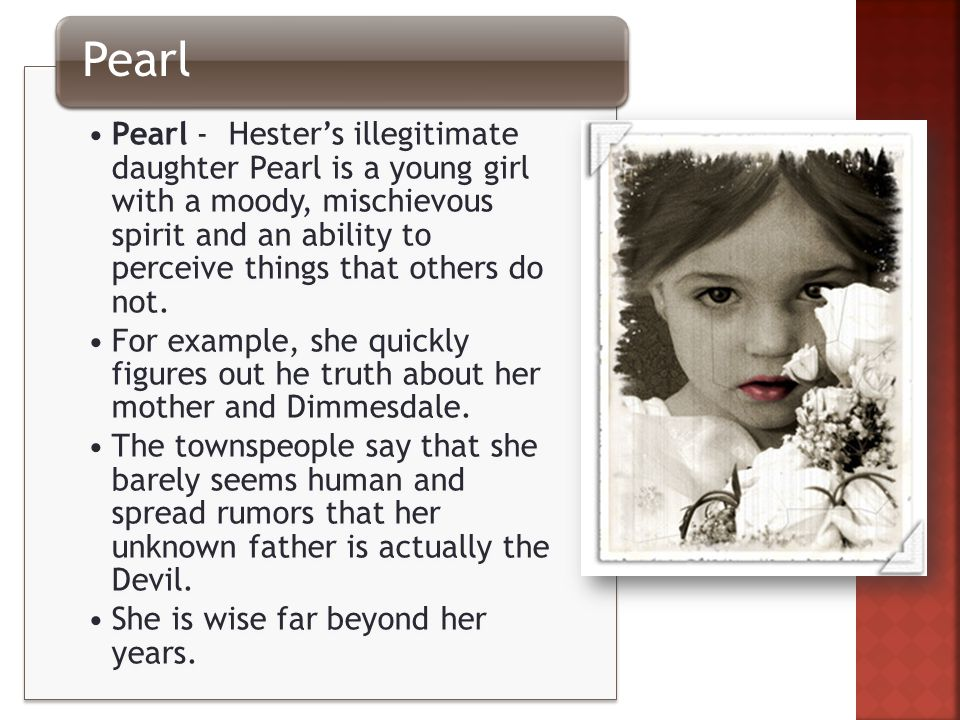 Pearl - Hester's illegitimate daughter Pearl is a young girl with a moody, mischievous spirit and an ability to perceive things that others do not.