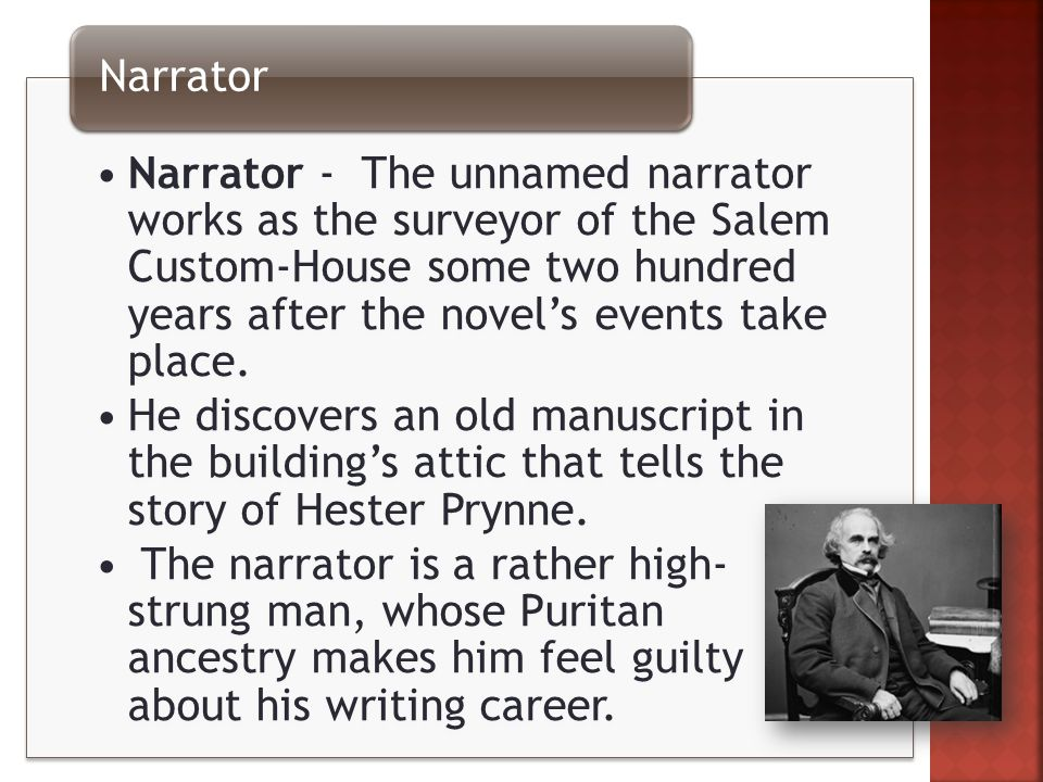 Narrator - The unnamed narrator works as the surveyor of the Salem Custom-House some two hundred years after the novel's events take place.