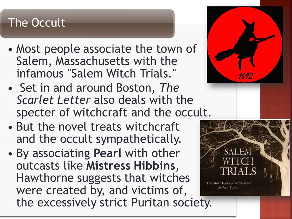 Most people associate the town of Salem, Massachusetts with the infamous Salem Witch Trials. Set in and around Boston, The Scarlet Letter also deals with the specter of witchcraft and the occult.
