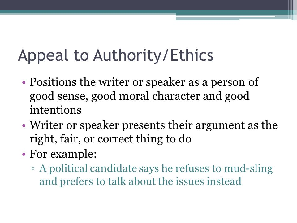Appeal to Authority/Ethics Positions the writer or speaker as a person of good sense, good moral character and good intentions Writer or speaker prese