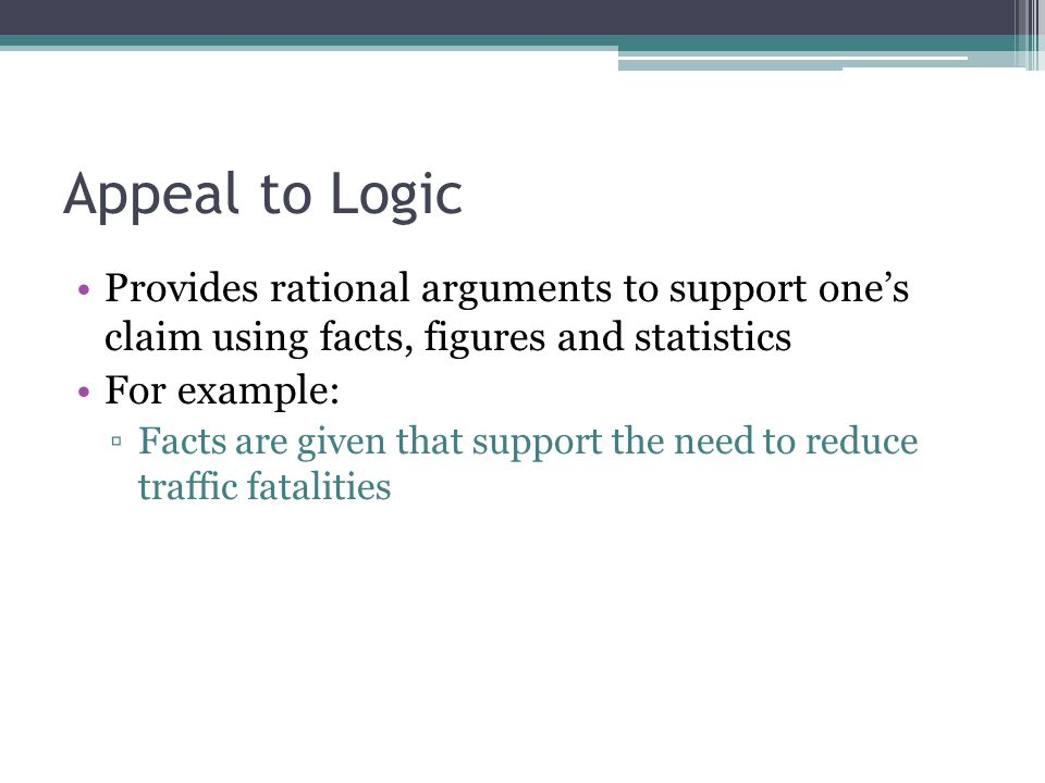 Appeal to Logic Provides rational arguments to support one's claim using facts, figures and statistics For example: ▫Facts are given that support the