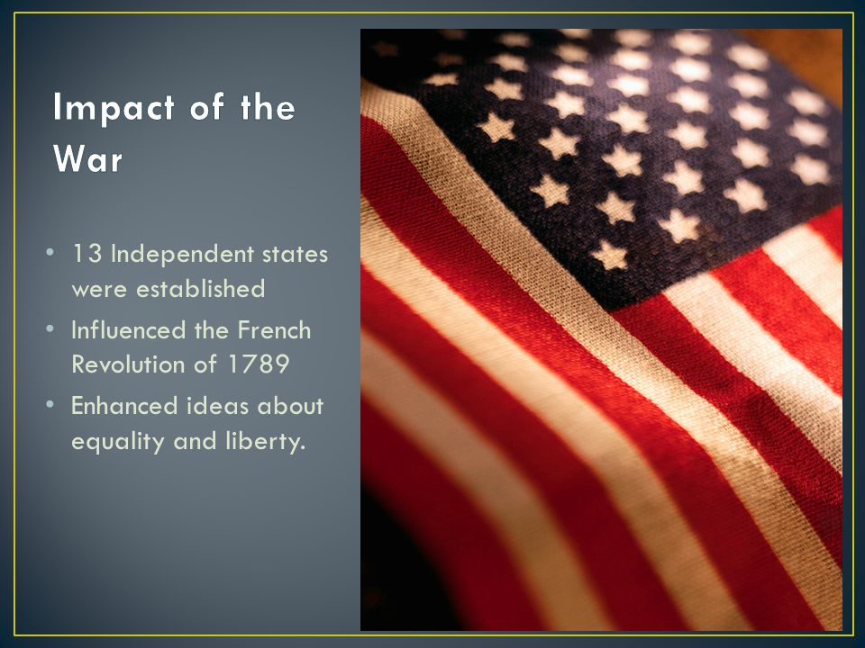 13 Independent states were established Influenced the French Revolution of 1789 Enhanced ideas about equality and liberty.