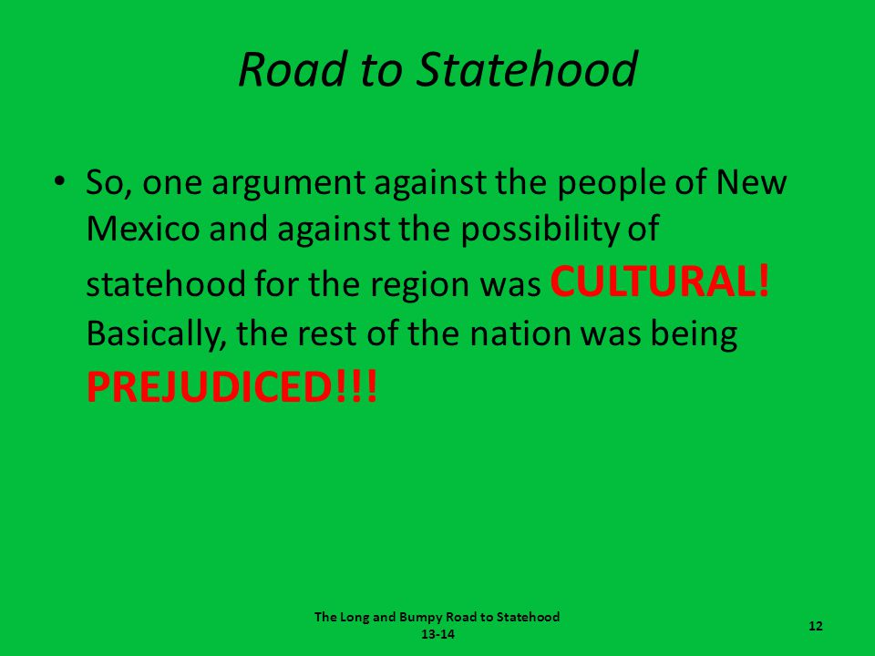 Road to Statehood So, one argument against the people of New Mexico and against the possibility of statehood for the region was CULTURAL! Basically, t