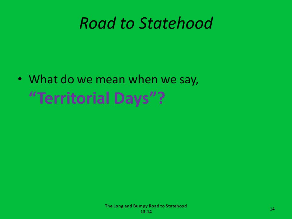 """Road to Statehood What do we mean when we say, """"Territorial Days""""? The Long and Bumpy Road to Statehood 13-14 14"""