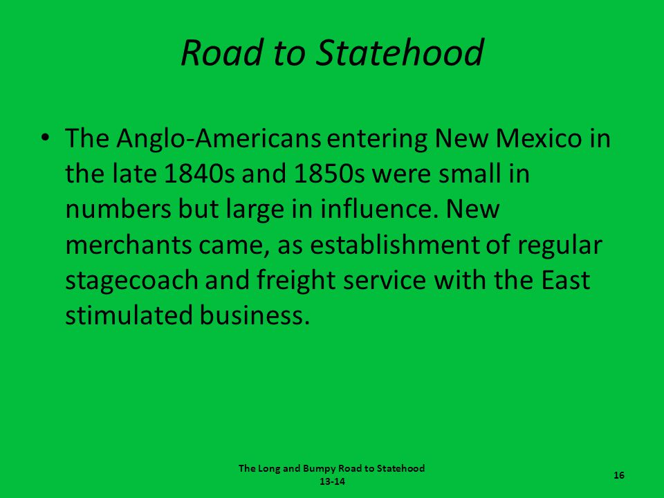 Road to Statehood The Anglo-Americans entering New Mexico in the late 1840s and 1850s were small in numbers but large in influence. New merchants came