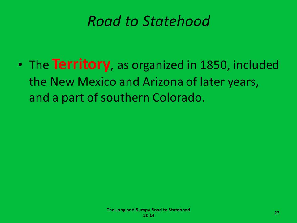 Road to Statehood The Territory, as organized in 1850, included the New Mexico and Arizona of later years, and a part of southern Colorado. The Long a