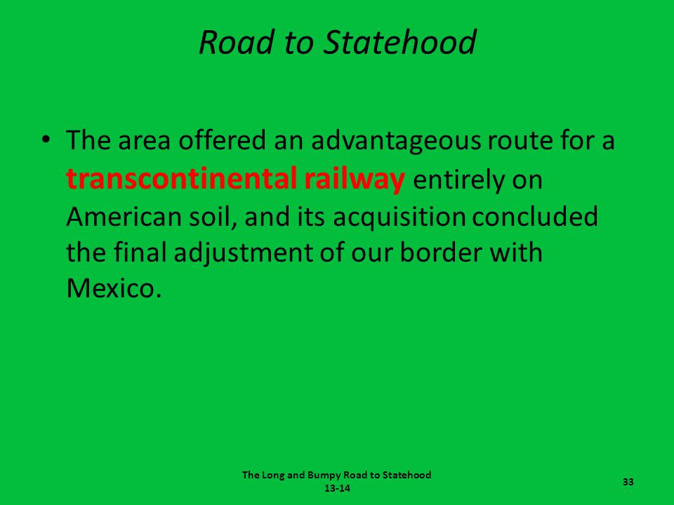 Road to Statehood The area offered an advantageous route for a transcontinental railway entirely on American soil, and its acquisition concluded the f
