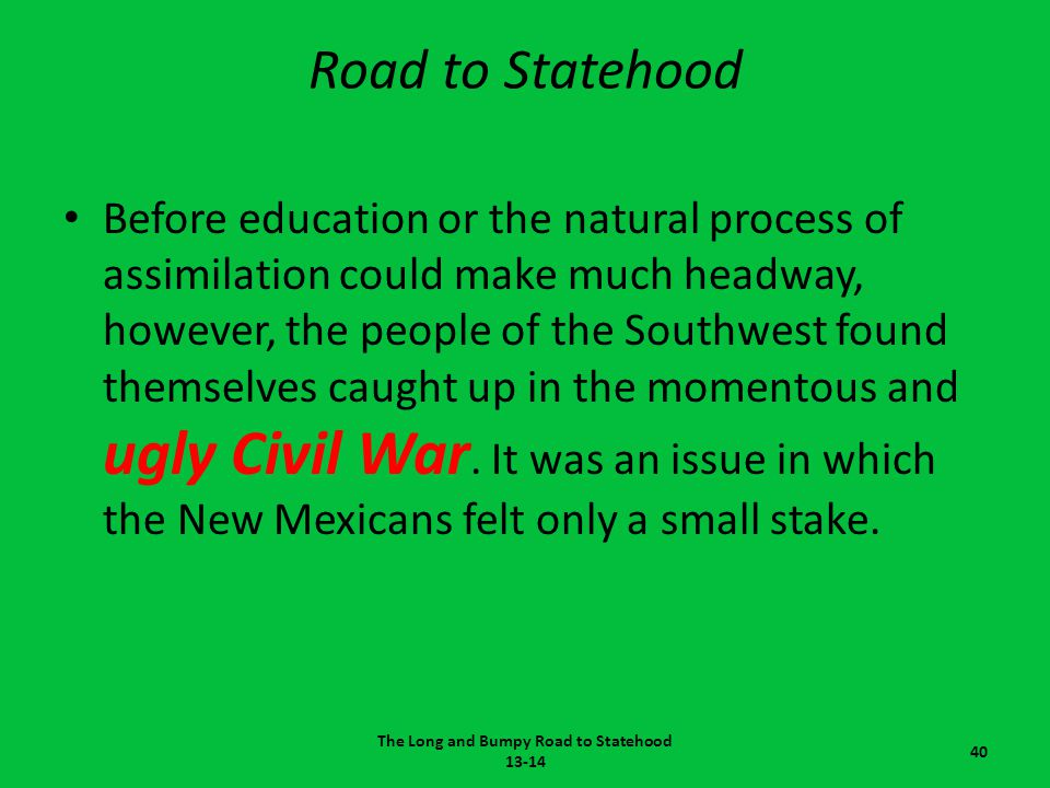 Road to Statehood Before education or the natural process of assimilation could make much headway, however, the people of the Southwest found themselv