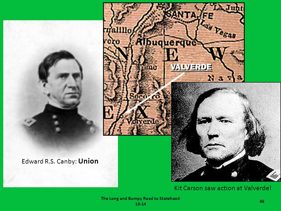 The Long and Bumpy Road to Statehood 13-14 46 Edward R.S. Canby: Union Kit Carson saw action at Valverde!