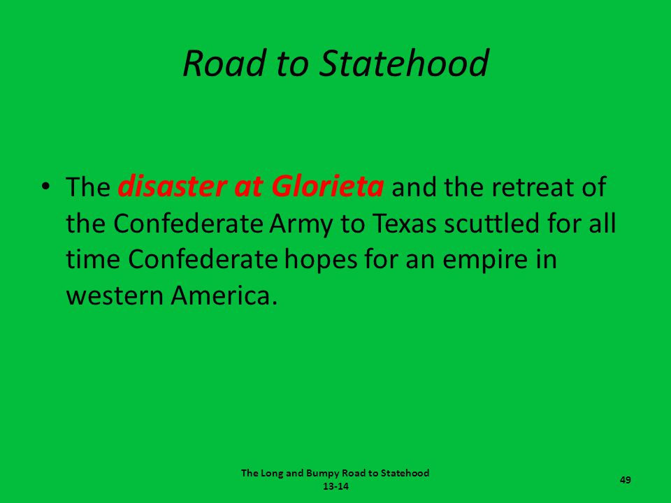 Road to Statehood The disaster at Glorieta and the retreat of the Confederate Army to Texas scuttled for all time Confederate hopes for an empire in w