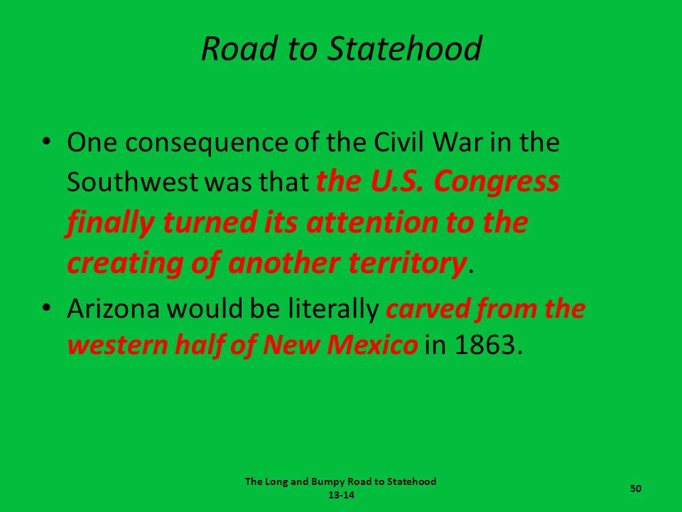 Road to Statehood One consequence of the Civil War in the Southwest was that the U.S. Congress finally turned its attention to the creating of another