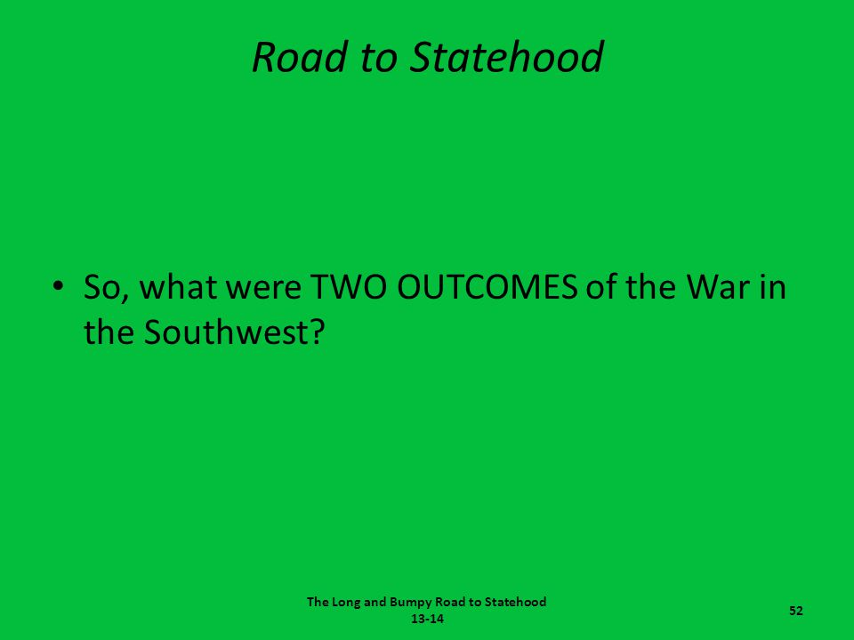 Road to Statehood So, what were TWO OUTCOMES of the War in the Southwest? The Long and Bumpy Road to Statehood 13-14 52