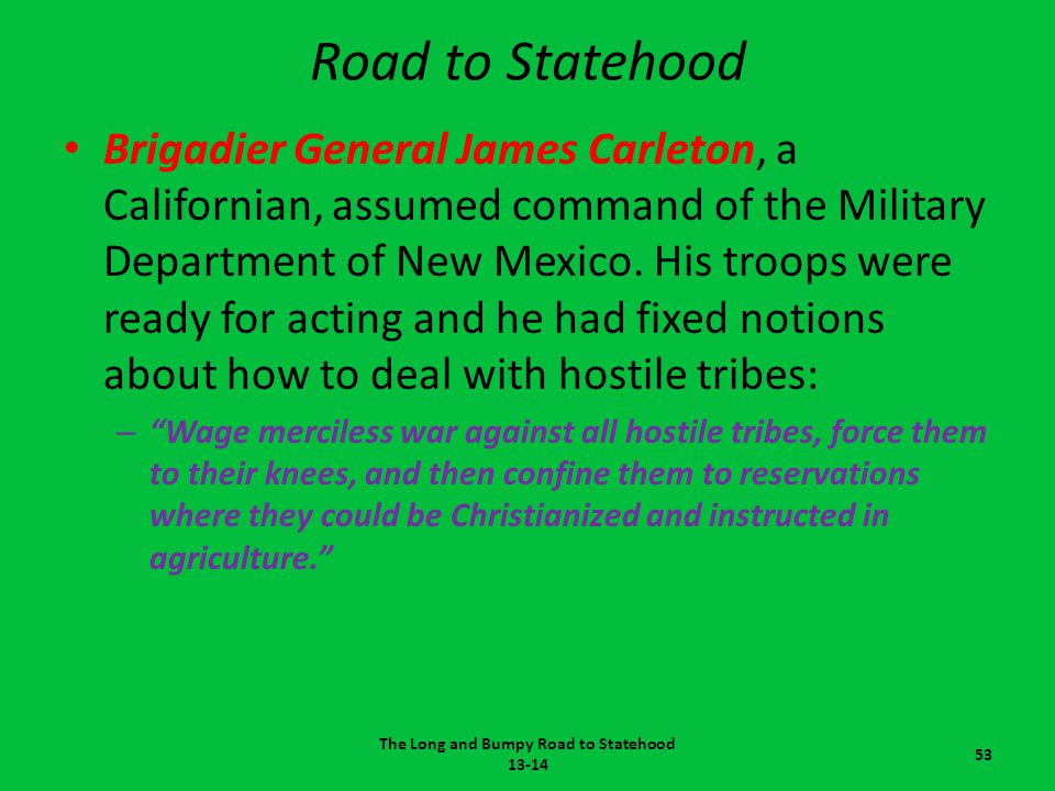 Road to Statehood Brigadier General James Carleton, a Californian, assumed command of the Military Department of New Mexico. His troops were ready for