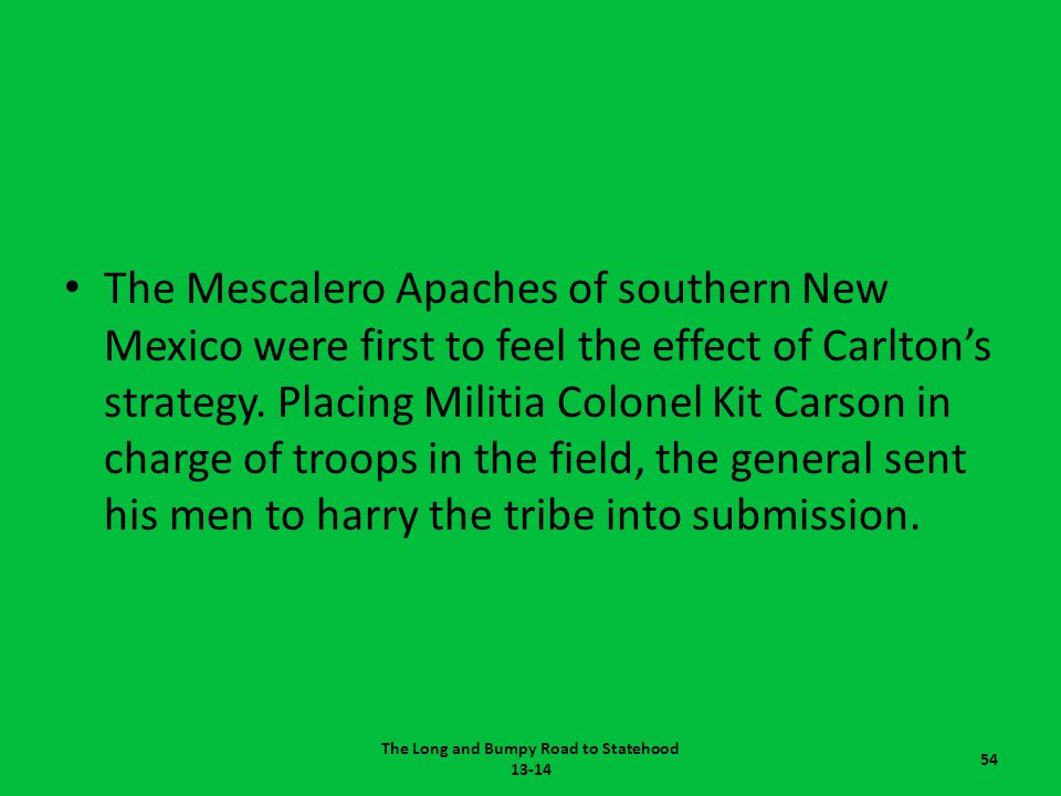 The Mescalero Apaches of southern New Mexico were first to feel the effect of Carlton's strategy. Placing Militia Colonel Kit Carson in charge of troo
