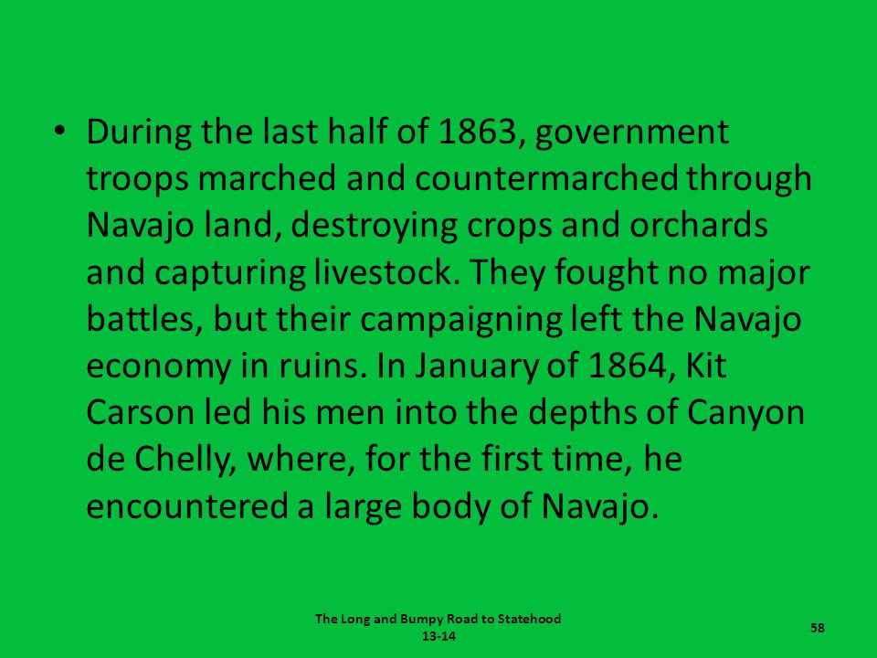 During the last half of 1863, government troops marched and countermarched through Navajo land, destroying crops and orchards and capturing livestock.