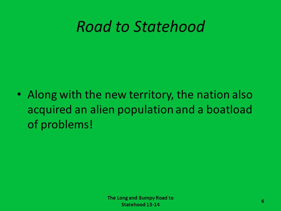 Road to Statehood Along with the new territory, the nation also acquired an alien population and a boatload of problems! The Long and Bumpy Road to St