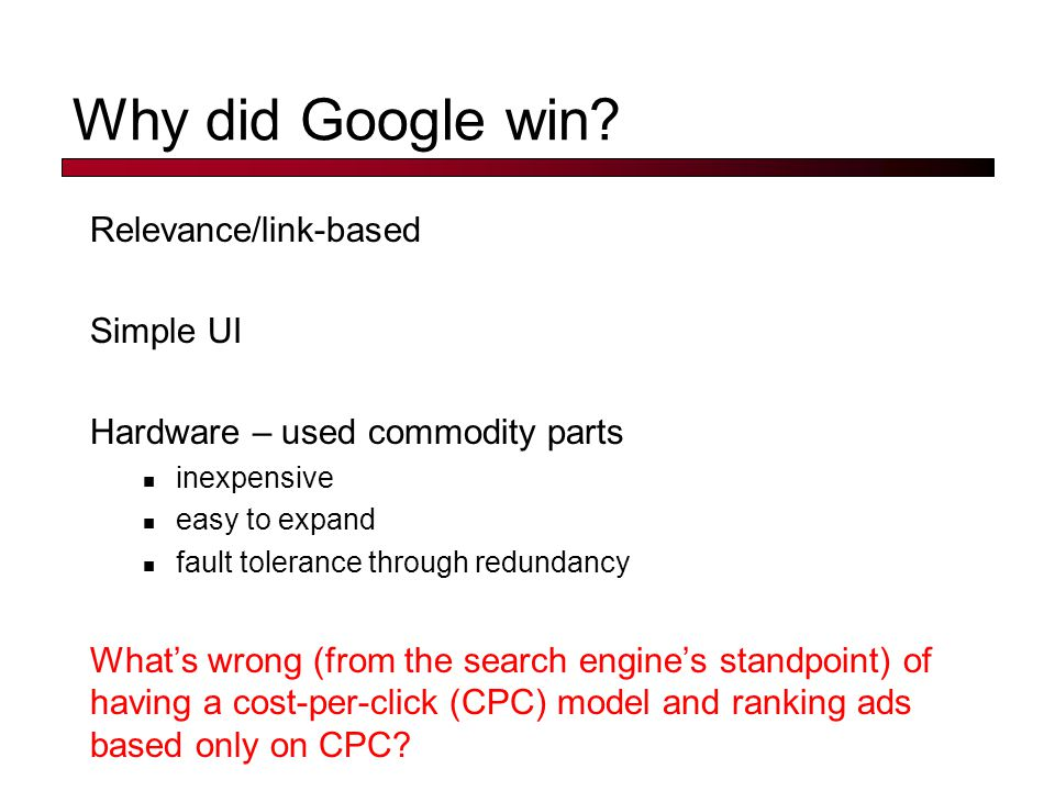 Why did Google win? Relevance/link-based Simple UI Hardware – used commodity parts inexpensive easy to expand fault tolerance through redundancy What'