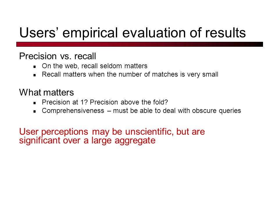 Users' empirical evaluation of results Precision vs. recall On the web, recall seldom matters Recall matters when the number of matches is very small