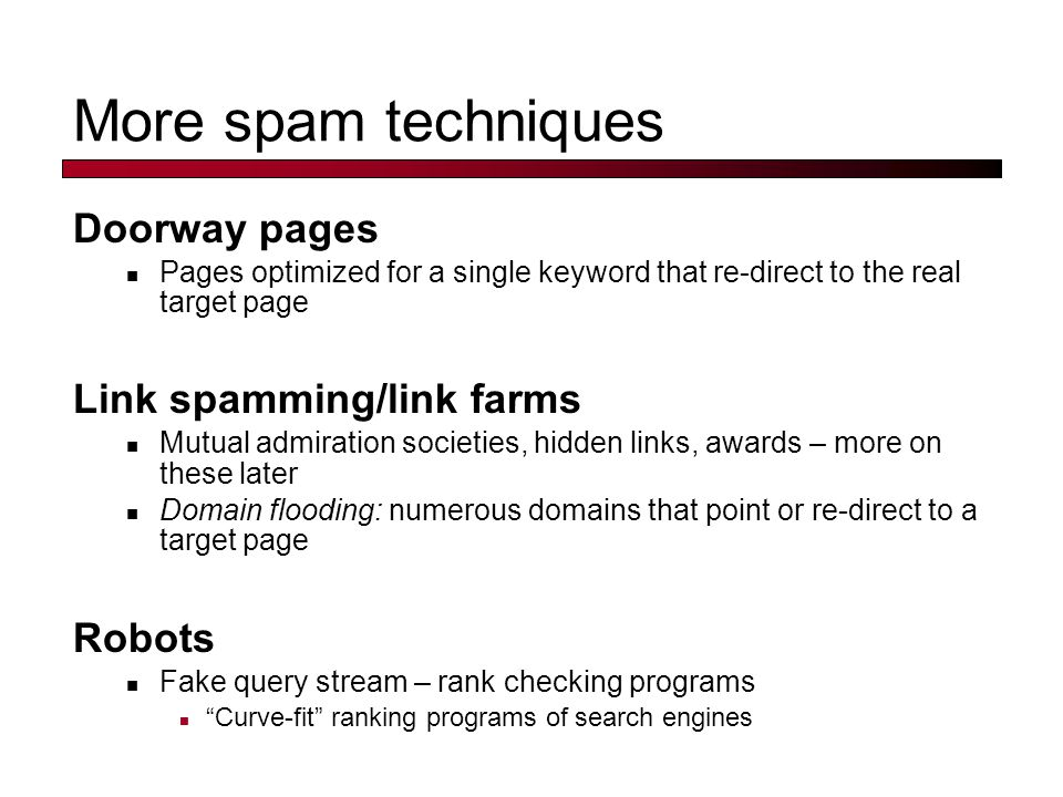 More spam techniques Doorway pages Pages optimized for a single keyword that re-direct to the real target page Link spamming/link farms Mutual admiration societies, hidden links, awards – more on these later Domain flooding: numerous domains that point or re-direct to a target page Robots Fake query stream – rank checking programs Curve-fit ranking programs of search engines