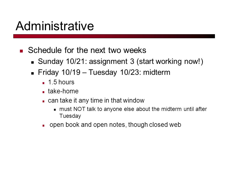 Administrative Schedule for the next two weeks Sunday 10/21: assignment 3 (start working now!) Friday 10/19 – Tuesday 10/23: midterm 1.5 hours take-home can take it any time in that window must NOT talk to anyone else about the midterm until after Tuesday open book and open notes, though closed web