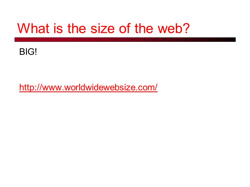 What is the size of the web? BIG! http://www.worldwidewebsize.com/