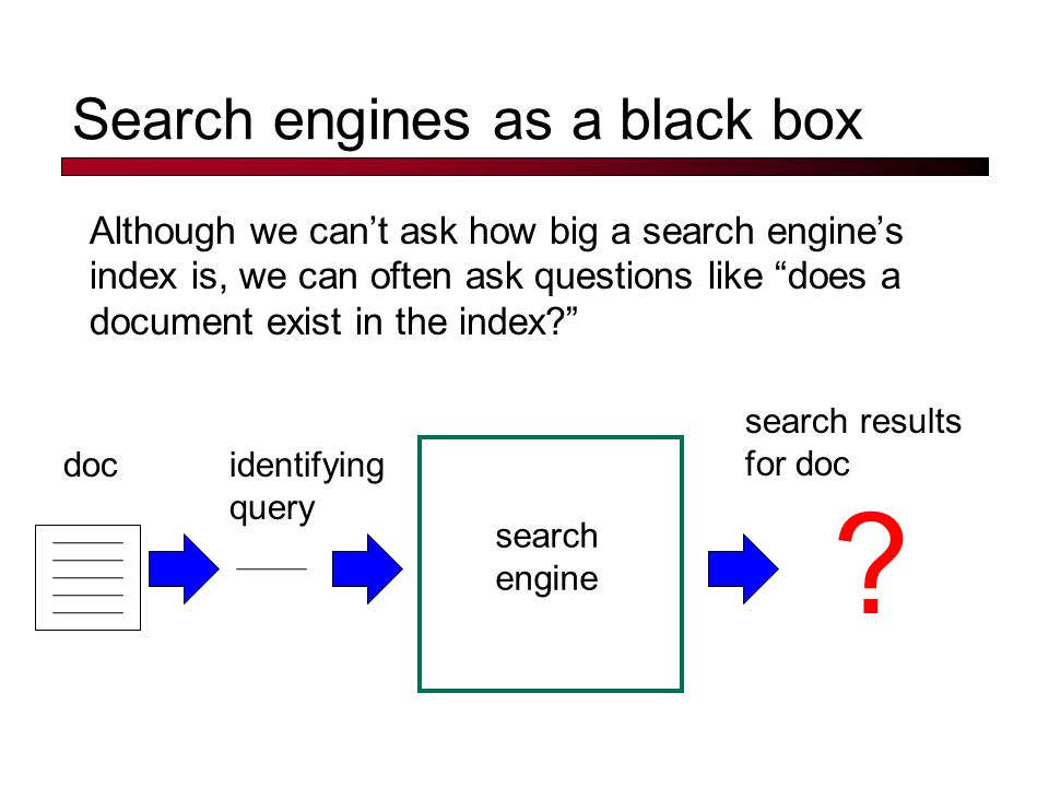 Search engines as a black box Although we can't ask how big a search engine's index is, we can often ask questions like does a document exist in the index? search engine docidentifying query .