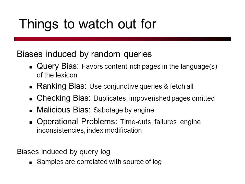 Things to watch out for Biases induced by random queries Query Bias: Favors content-rich pages in the language(s) of the lexicon Ranking Bias: Use con
