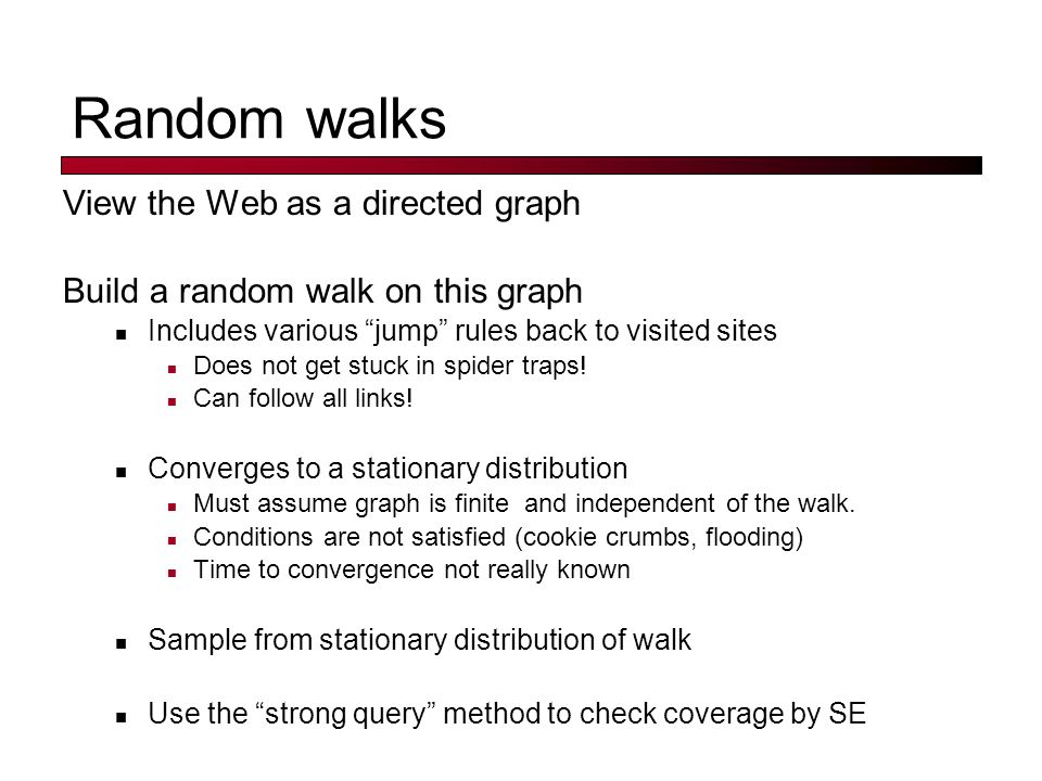 "Random walks View the Web as a directed graph Build a random walk on this graph Includes various ""jump"" rules back to visited sites Does not get stuck"
