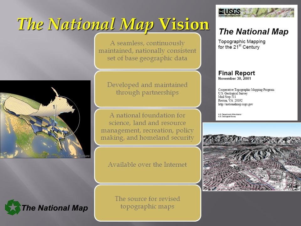 The National Map contributes to the NSDI The National Map includes eight data layers Public domain data to support  USGS topographic maps at 1:24,000-scale  Multiple scales and resolutions: Products, services, analysis, modeling and other applications The National Map is built on partnerships and standards