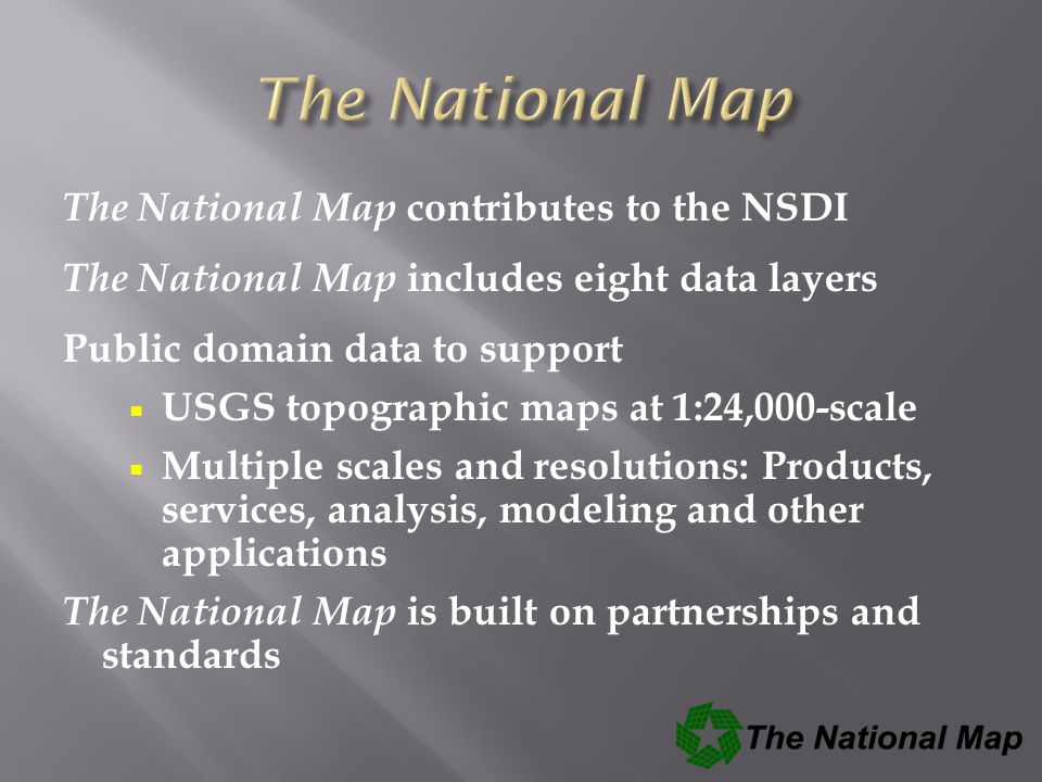 The National Map contributes to the NSDI The National Map includes eight data layers Public domain data to support  USGS topographic maps at 1:24,000-scale  Multiple scales and resolutions: Products, services, analysis, modeling and other applications The National Map is built on partnerships and standards