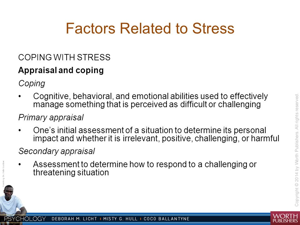 Factors Related to Stress COPING WITH STRESS Appraisal and coping Coping Cognitive, behavioral, and emotional abilities used to effectively manage som