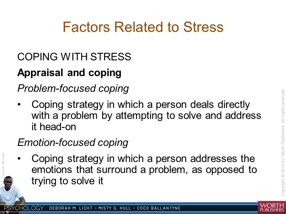 Courtesy Dr. Julie Gralow Factors Related to Stress COPING WITH STRESS Appraisal and coping Problem-focused coping Coping strategy in which a person d