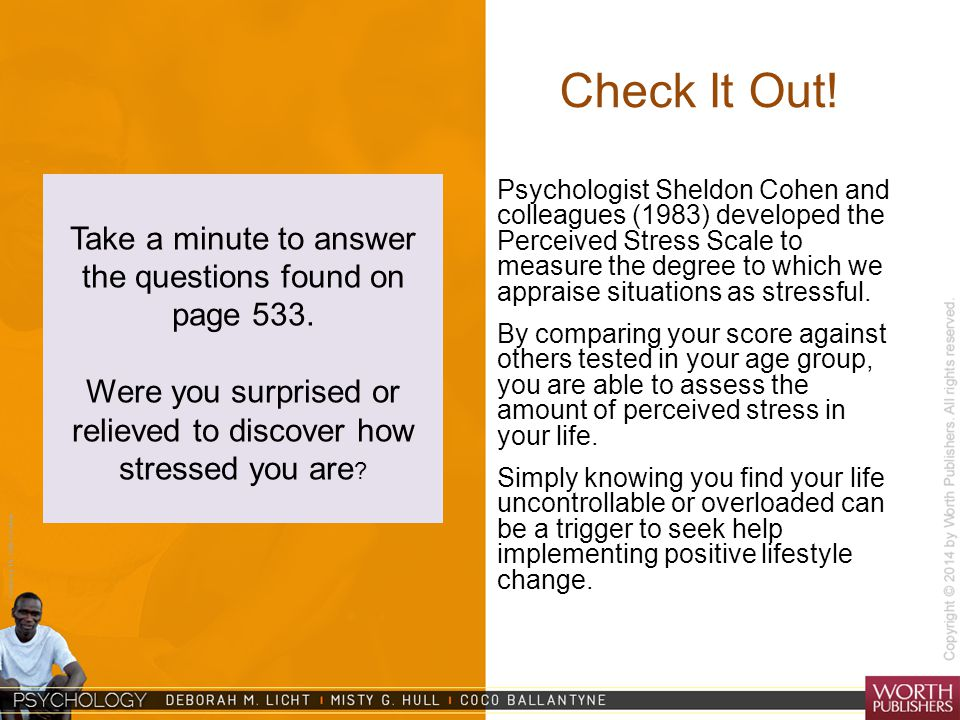 Courtesy Dr. Julie Gralow Check It Out! Psychologist Sheldon Cohen and colleagues (1983) developed the Perceived Stress Scale to measure the degree to