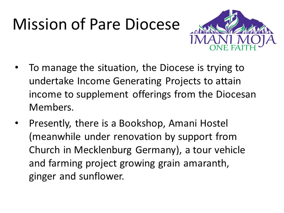 Mission of Pare Diocese To manage the situation, the Diocese is trying to undertake Income Generating Projects to attain income to supplement offerings from the Diocesan Members.