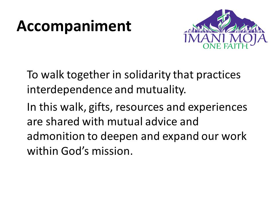 Accompaniment To walk together in solidarity that practices interdependence and mutuality.