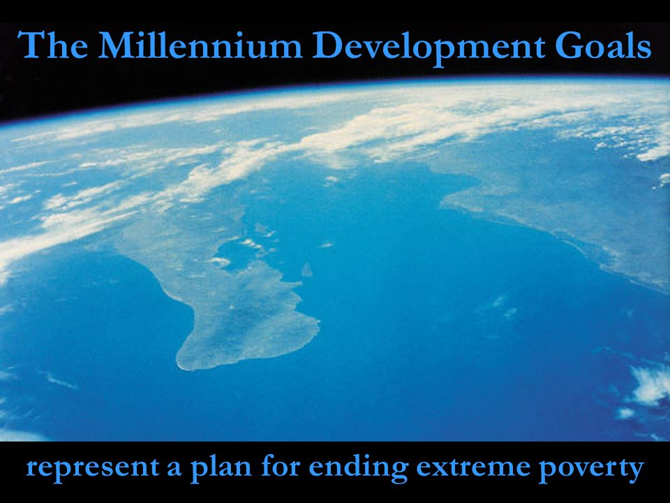 The Millennium Development Goals represent a plan for ending extreme poverty