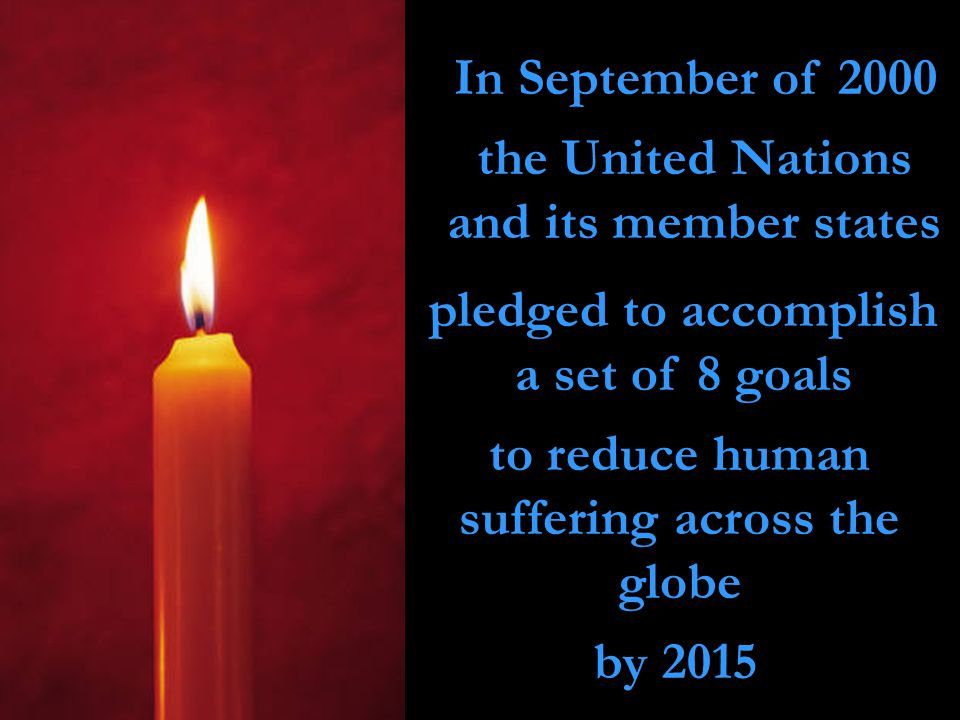 In September of 2000 the United Nations and its member states pledged to accomplish a set of 8 goals to reduce human suffering across the globe by 2015
