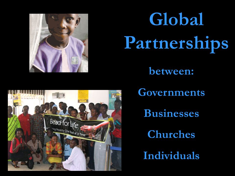 Global Partnerships between: Governments Businesses Churches Individuals