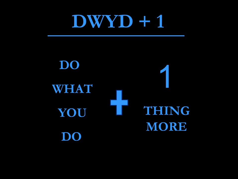 DWYD + 1 DO WHAT YOU DO 1 THING MORE