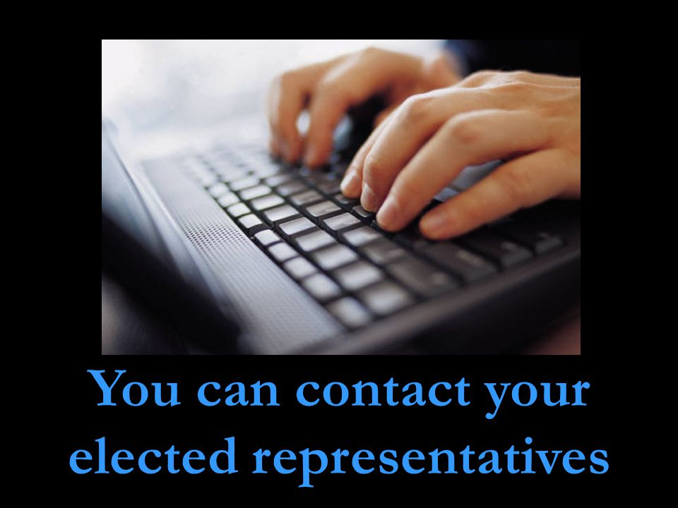 You can contact your elected representatives
