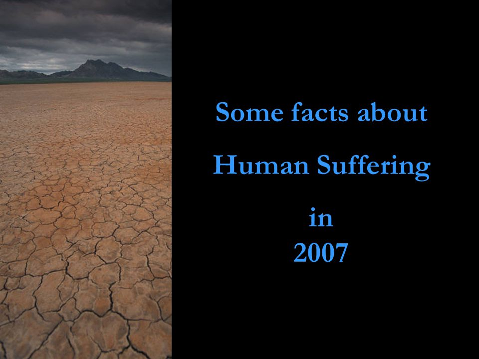 In all, more than 1.2 billion people are living in extreme poverty famine, drought, disease and war In 2007 will combine to create unimaginable human suffering … and it doesn't have to be that way