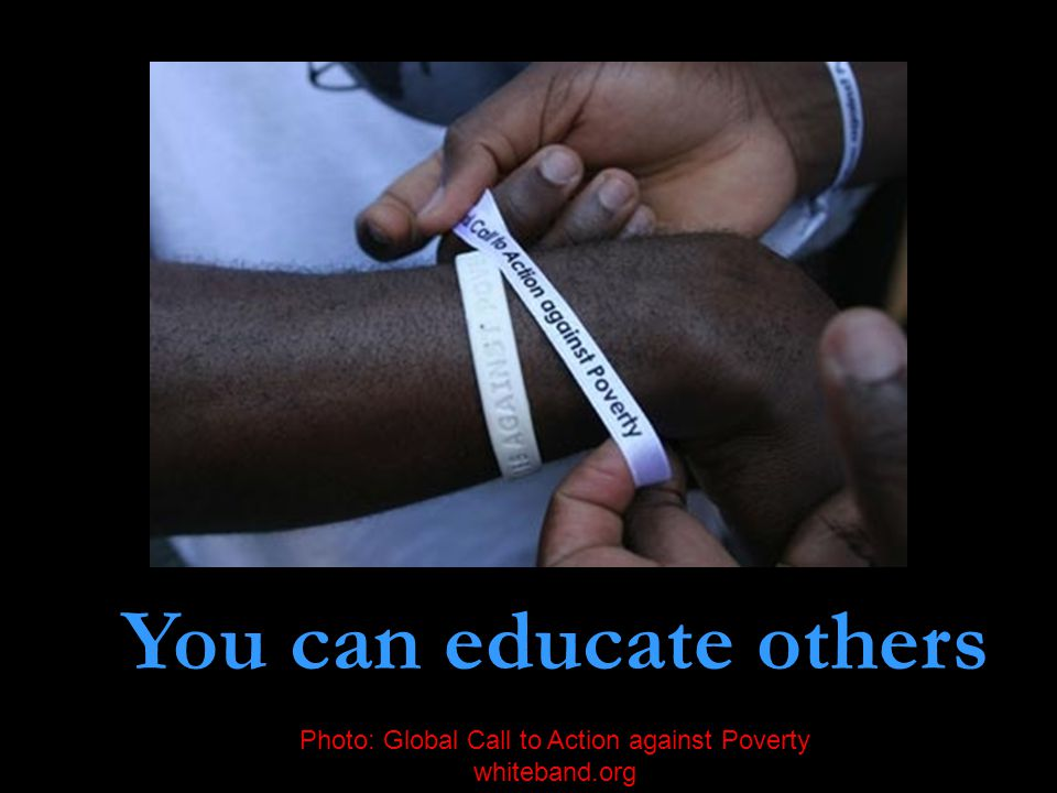 You can educate others Photo: Global Call to Action against Poverty whiteband.org