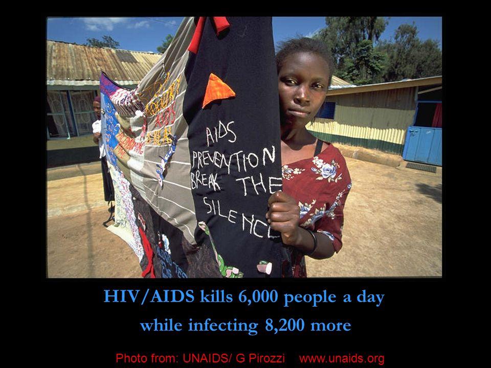 HIV/AIDS kills 6,000 people a day while infecting 8,200 more Photo from: UNAIDS/ G Pirozzi www.unaids.org