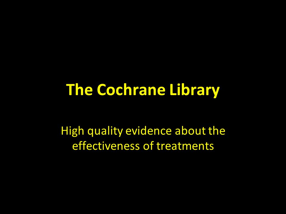 The Cochrane Library High quality evidence about the effectiveness of treatments