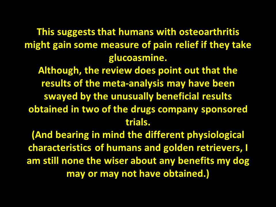 This suggests that humans with osteoarthritis might gain some measure of pain relief if they take glucoasmine. Although, the review does point out tha